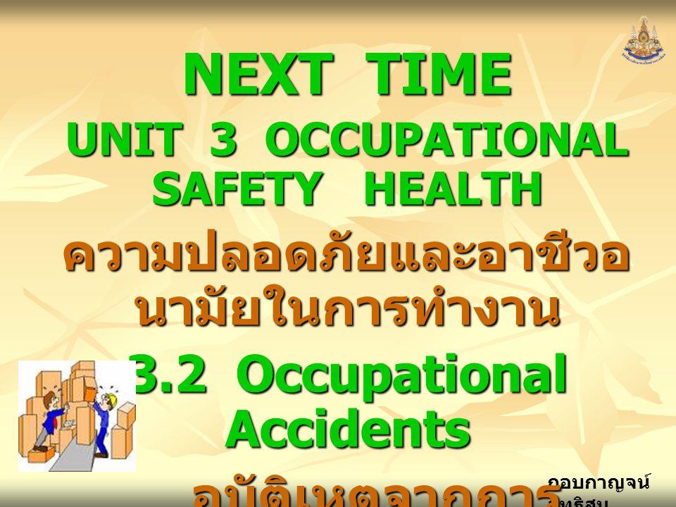 กอบกาญจน์ สุทธิสม NEXT TIME UNIT 3 OCCUPATIONAL SAFETY HEALTH ความปลอดภัยและอาชีวอ นามัยในการทำงาน 3.2 Occupational Accidents อุบัติเหตุจากการ ทำงาน อุบัติเหตุจากการ ทำงาน