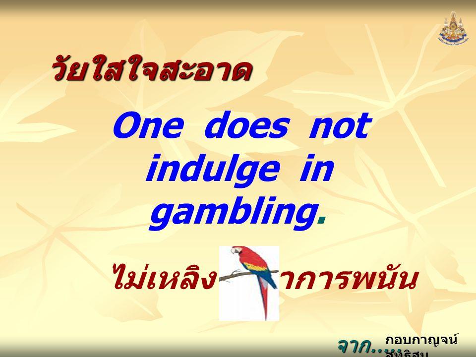 กอบกาญจน์ สุทธิสมวัยใสใจสะอาด One does not indulge in gambling. ไม่เหลิงไปหาการพนัน จาก..... ธรรมนูญชีวิต จาก..... ธรรมนูญชีวิต