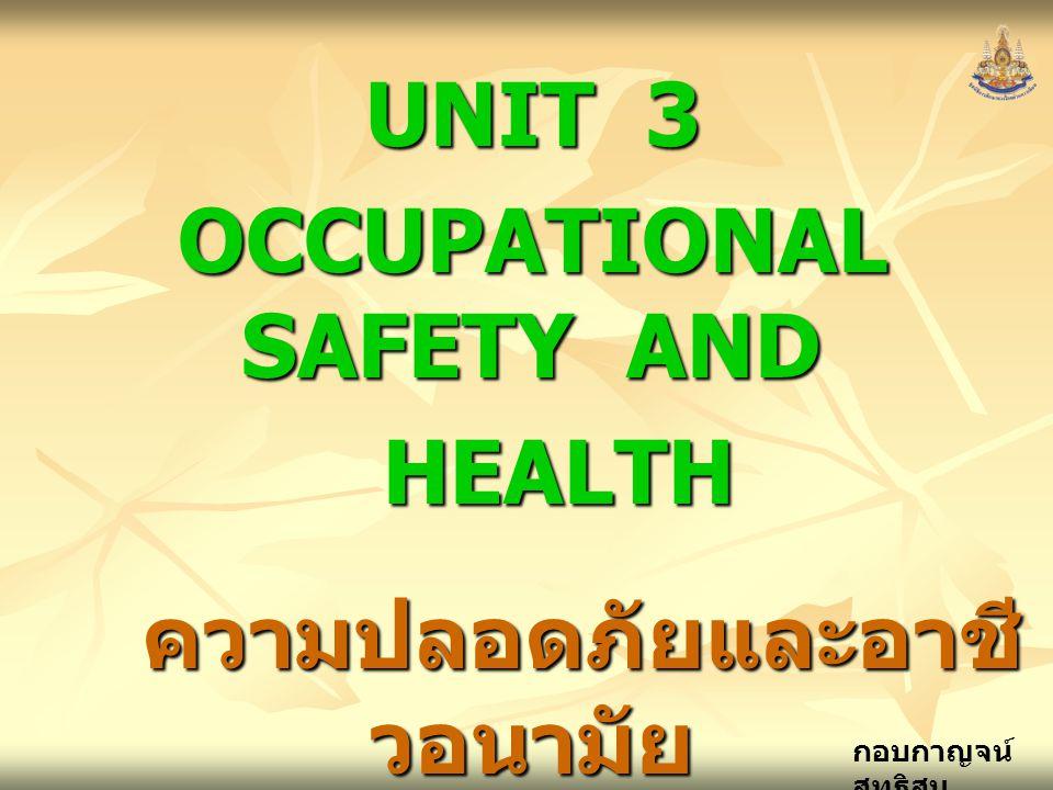 กอบกาญจน์ สุทธิสม UNIT 3 OCCUPATIONAL SAFETY AND HEALTH HEALTH ความปลอดภัยและอาชี วอนามัย ความปลอดภัยและอาชี วอนามัยในการทำงาน