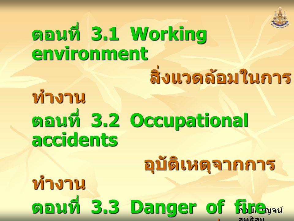กอบกาญจน์ สุทธิสม ตอนที่ 3.1 Working environment สิ่งแวดล้อมในการ ทำงาน ตอนที่ 3.2 Occupational accidents อุบัติเหตุจากการ ทำงาน อุบัติเหตุจากการ ทำงาน ตอนที่ 3.3 Danger of fire อันตรายเกี่ยวกับ ไฟ ตอนที่ 3.4 Safety rules and precaution signs กฏความปลอดภัย และป้ายคำเตือน กฏความปลอดภัย และป้ายคำเตือน