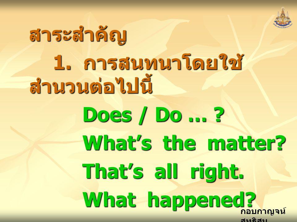 กอบกาญจน์ สุทธิสม สาระสำคัญ 1. การสนทนาโดยใช้ สำนวนต่อไปนี้ Does / Do … ? What's the matter? That's all right. What happened?