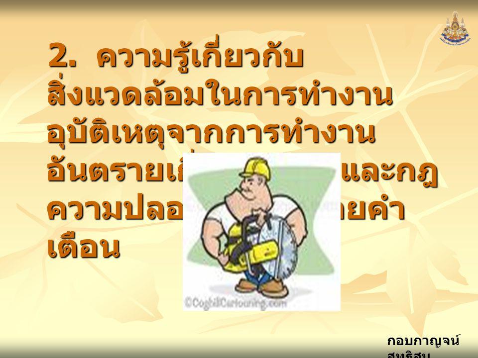 กอบกาญจน์ สุทธิสม 2. ความรู้เกี่ยวกับ สิ่งแวดล้อมในการทำงาน อุบัติเหตุจากการทำงาน อันตรายเกี่ยวกับไฟ และกฎ ความปลอดภัยและป้ายคำ เตือน