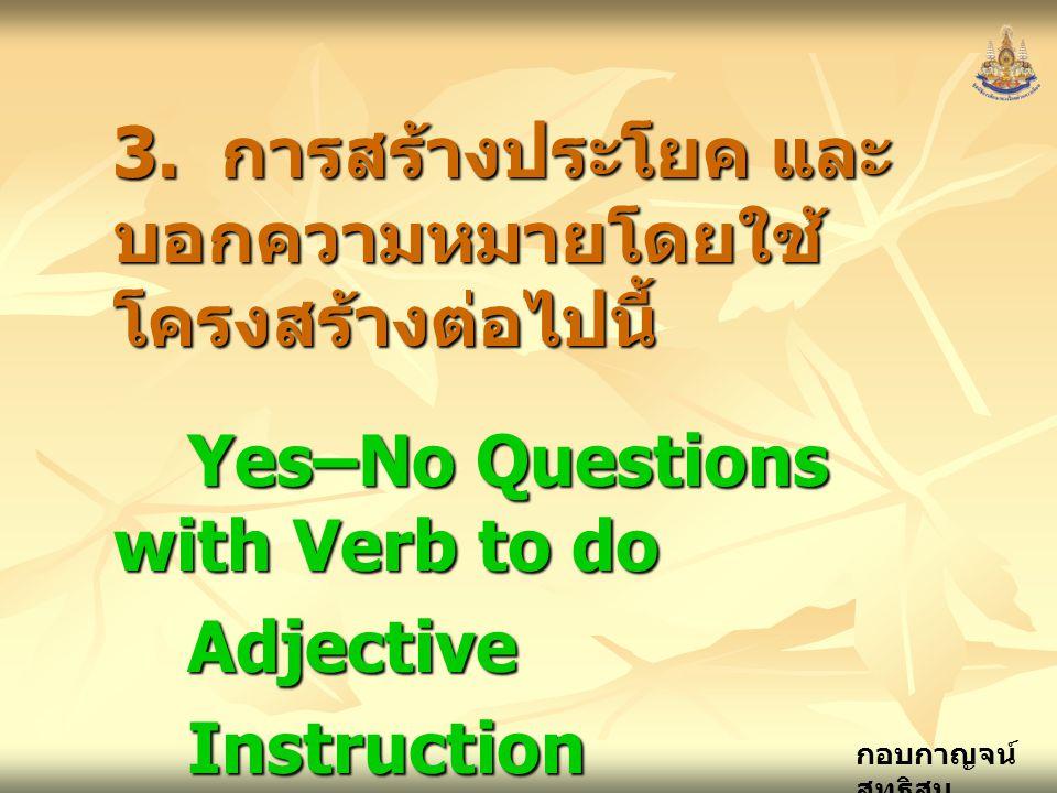 กอบกาญจน์ สุทธิสม 3. การสร้างประโยค และ บอกความหมายโดยใช้ โครงสร้างต่อไปนี้ Yes–No Questions with Verb to do AdjectiveInstructionImperative