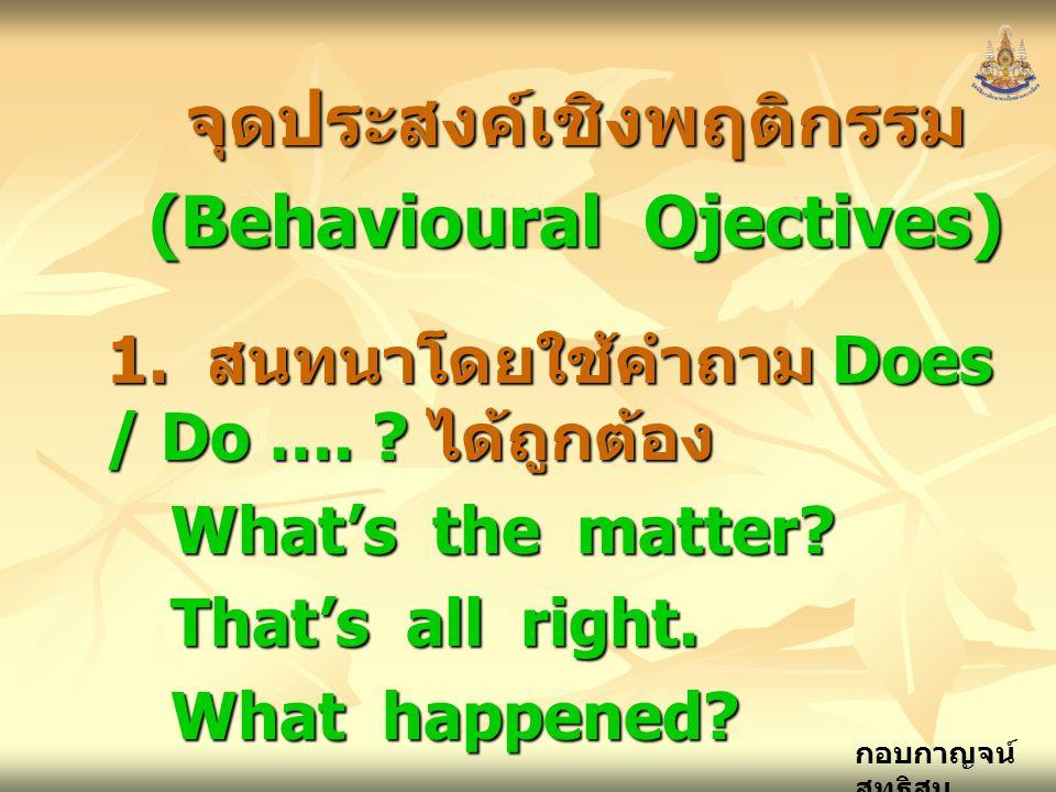 กอบกาญจน์ สุทธิสม จุดประสงค์เชิงพฤติกรรม (Behavioural Ojectives) 1. สนทนาโดยใช้คำถาม Does / Do …. ? ได้ถูกต้อง What's the matter? That's all right. Wh