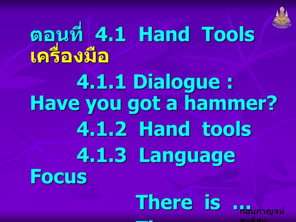 กอบกาญจน์ สุทธิสม ตอนที่ 4.1 Hand Tools เครื่องมือ 4.1.1 Dialogue : Have you got a hammer? 4.1.1 Dialogue : Have you got a hammer? 4.1.2 Hand tools 4.