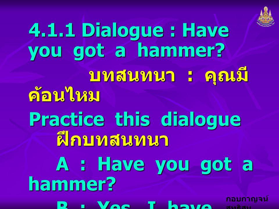 กอบกาญจน์ สุทธิสม 4.1.1 Dialogue : Have you got a hammer? บทสนทนา : คุณมี ค้อนไหม บทสนทนา : คุณมี ค้อนไหม Practice this dialogue ฝึกบทสนทนา A : Have y