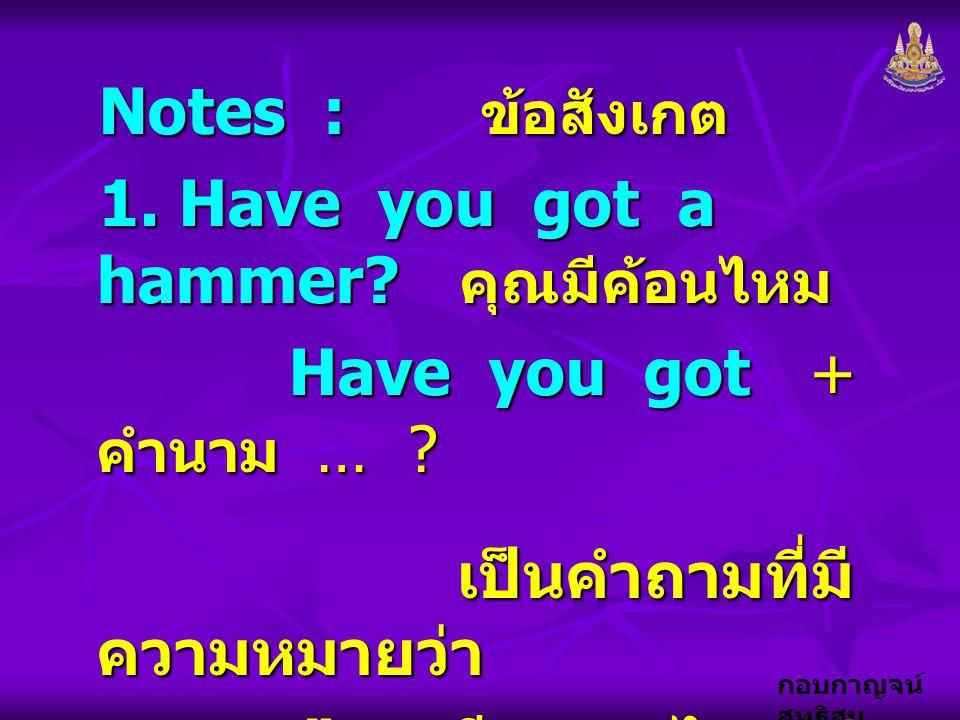 กอบกาญจน์ สุทธิสม Notes : ข้อสังเกต 1. Have you got a hammer? คุณมีค้อนไหม Have you got + คำนาม … ? เป็นคำถามที่มี ความหมายว่า เป็นคำถามที่มี ความหมาย