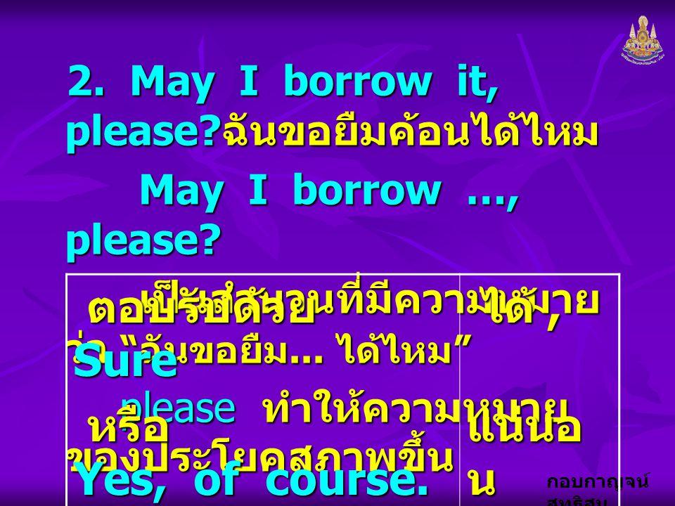 """กอบกาญจน์ สุทธิสม 2. May I borrow it, please? ฉันขอยืมค้อนได้ไหม May I borrow …, please? May I borrow …, please? เป็นสำนวนที่มีความหมาย ว่า """" ฉันขอยืม"""