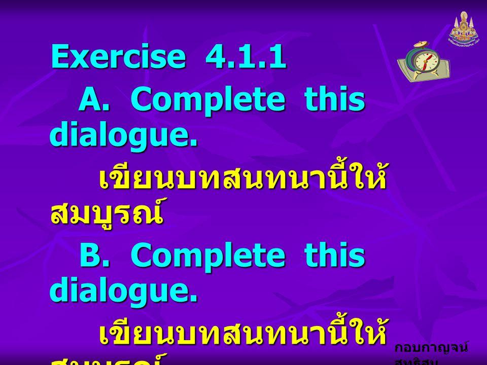 กอบกาญจน์ สุทธิสม Exercise 4.1.1 A. Complete this dialogue. A. Complete this dialogue. เขียนบทสนทนานี้ให้ สมบูรณ์ B. Complete this dialogue. B. Comple