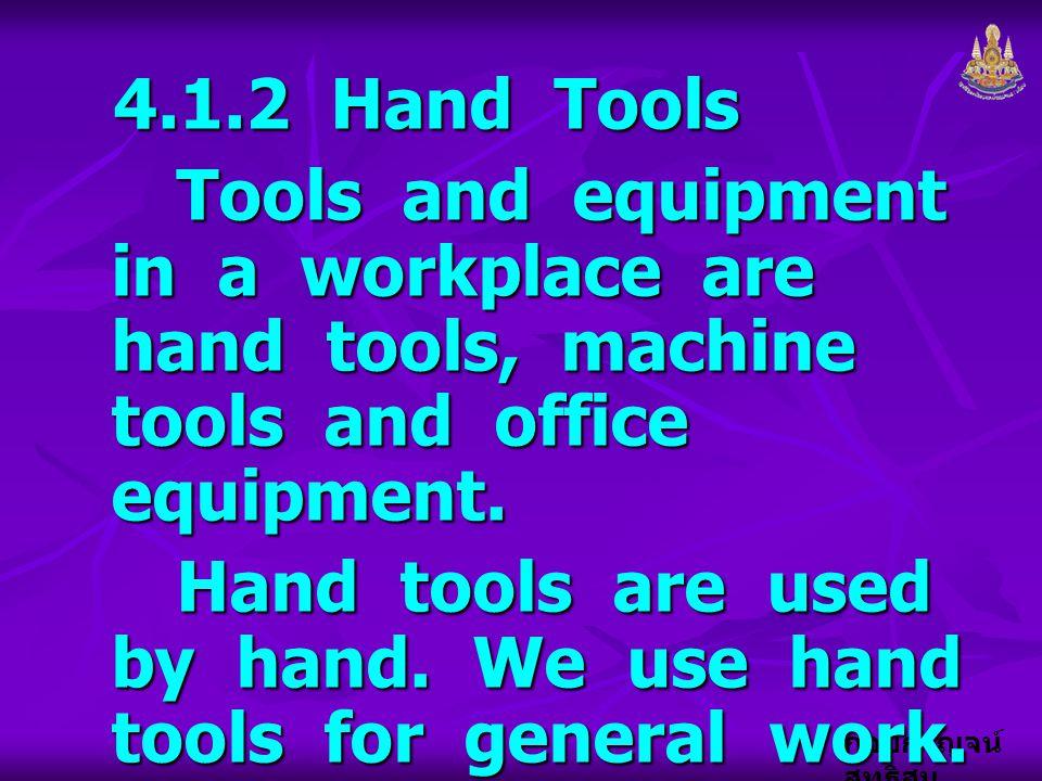 กอบกาญจน์ สุทธิสม 4.1.2 Hand Tools Tools and equipment in a workplace are hand tools, machine tools and office equipment. Hand tools are used by hand.