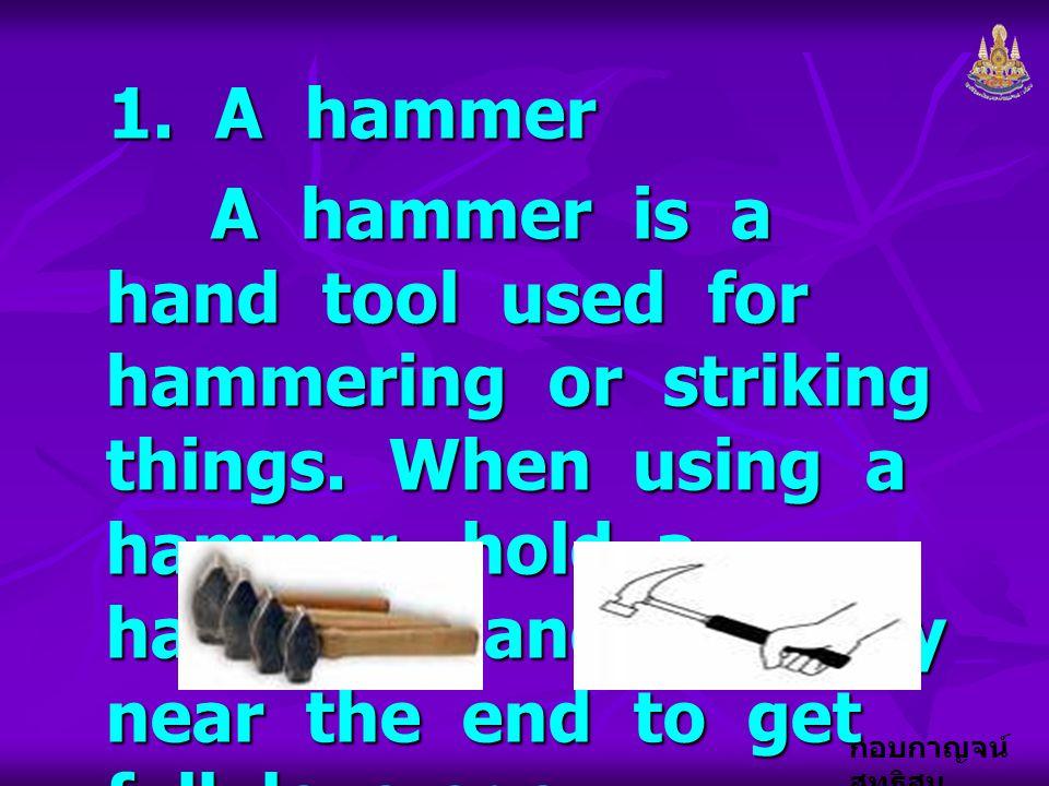 กอบกาญจน์ สุทธิสม 1. A hammer A hammer is a hand tool used for hammering or striking things. When using a hammer, hold a hammer handle tightly near th