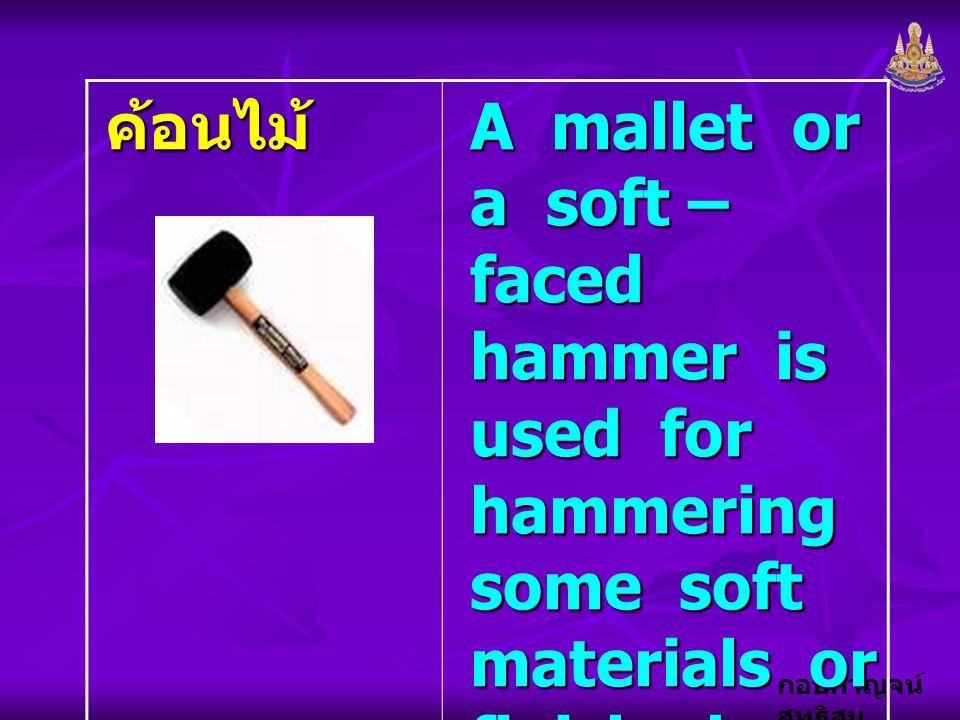 กอบกาญจน์ สุทธิสม ค้อนไม้ A mallet or a soft – faced hammer is used for hammering some soft materials or finished surfaces of workpieces.