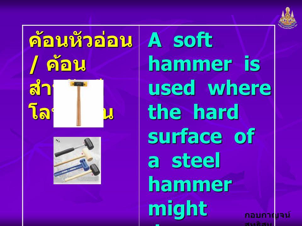 กอบกาญจน์ สุทธิสม ค้อนหัวอ่อน / ค้อน สำหรับตี โลหะอ่อน A soft hammer is used where the hard surface of a steel hammer might damage the surface or the