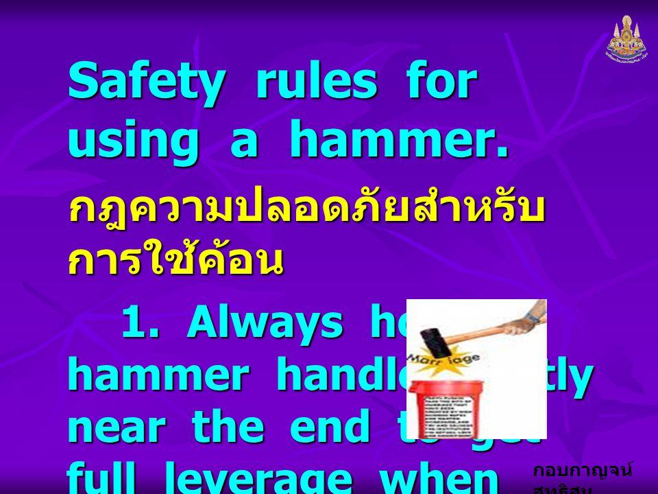 กอบกาญจน์ สุทธิสม Safety rules for using a hammer. กฎความปลอดภัยสำหรับ การใช้ค้อน 1. Always hold a hammer handle tightly near the end to get full leve