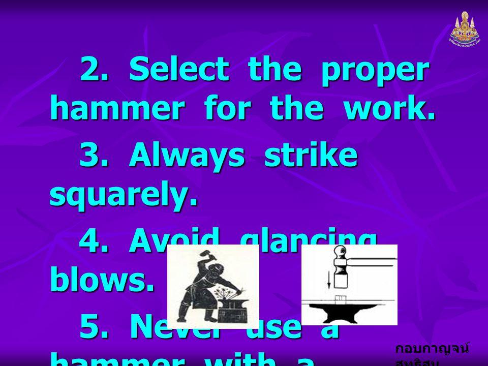 กอบกาญจน์ สุทธิสม 2. Select the proper hammer for the work. 2. Select the proper hammer for the work. 3. Always strike squarely. 3. Always strike squa