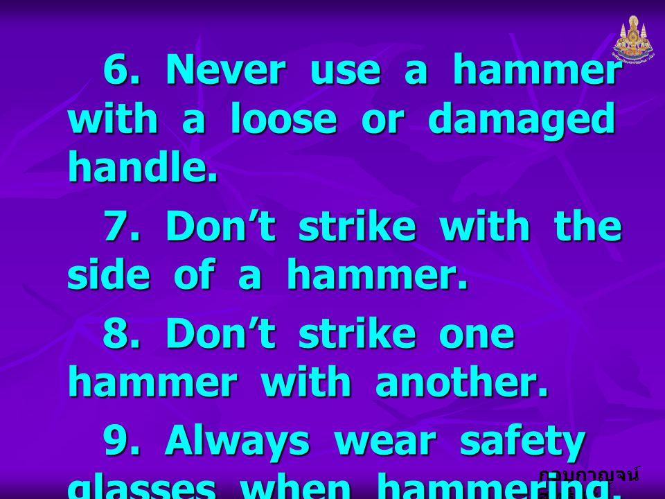 กอบกาญจน์ สุทธิสม 6. Never use a hammer with a loose or damaged handle. 6. Never use a hammer with a loose or damaged handle. 7. Don't strike with the