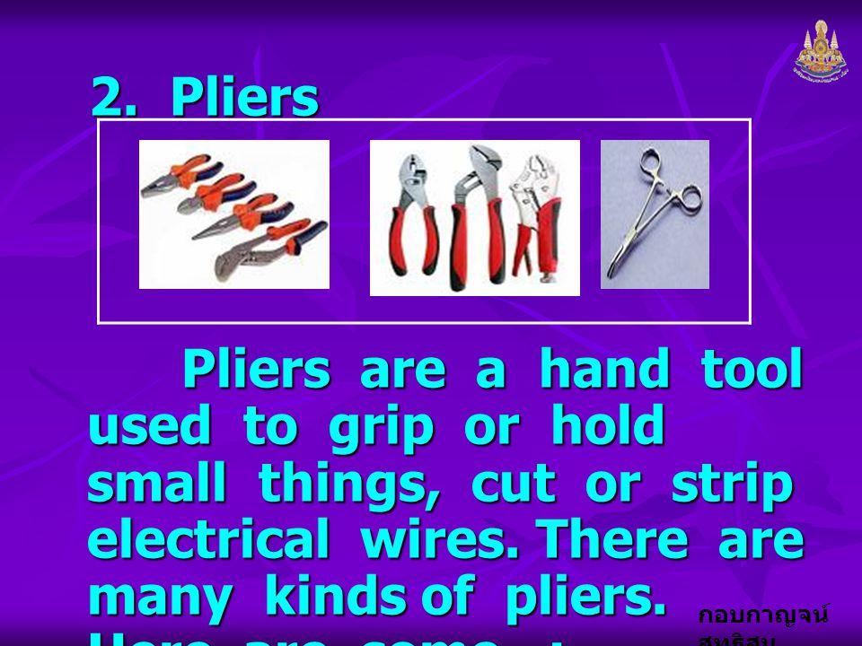 กอบกาญจน์ สุทธิสม 2. Pliers Pliers are a hand tool used to grip or hold small things, cut or strip electrical wires. There are many kinds of pliers. H