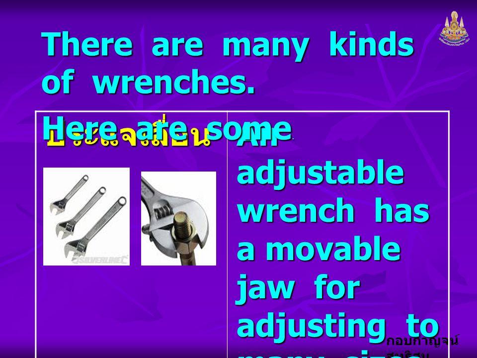 กอบกาญจน์ สุทธิสม ประแจเลื่อน An adjustable wrench has a movable jaw for adjusting to many sizes of nuts and bolts. There are many kinds of wrenches.