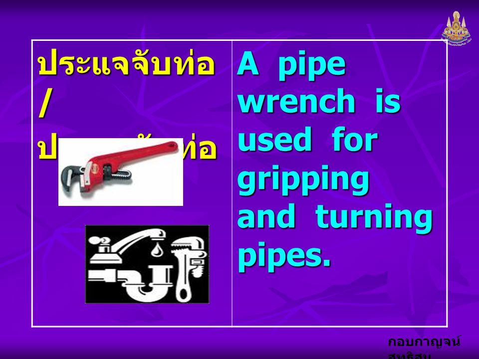 กอบกาญจน์ สุทธิสม ประแจจับท่อ / ประแจขันท่อ A pipe wrench is used for gripping and turning pipes.