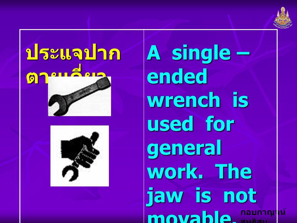 กอบกาญจน์ สุทธิสม ประแจปาก ตายเดี่ยว A single – ended wrench is used for general work. The jaw is not movable.