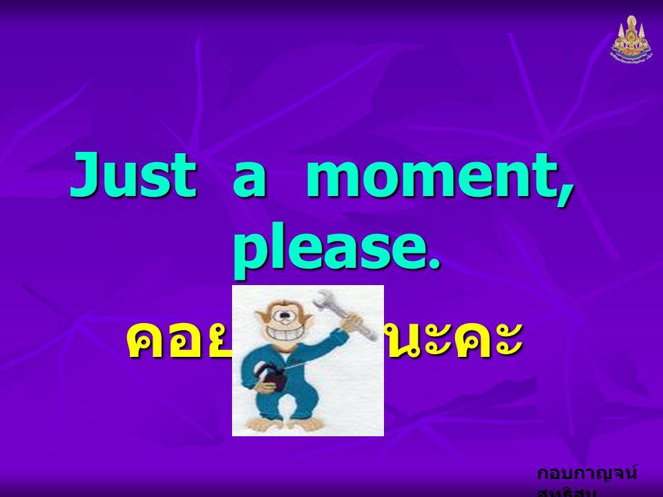 กอบกาญจน์ สุทธิสม Just a moment, please. คอยเดี๋ยวนะคะ
