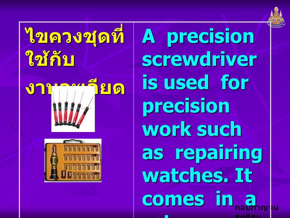 กอบกาญจน์ สุทธิสม ไขควงชุดที่ ใช้กับ งานละเอียด A precision screwdriver is used for precision work such as repairing watches. It comes in a set.