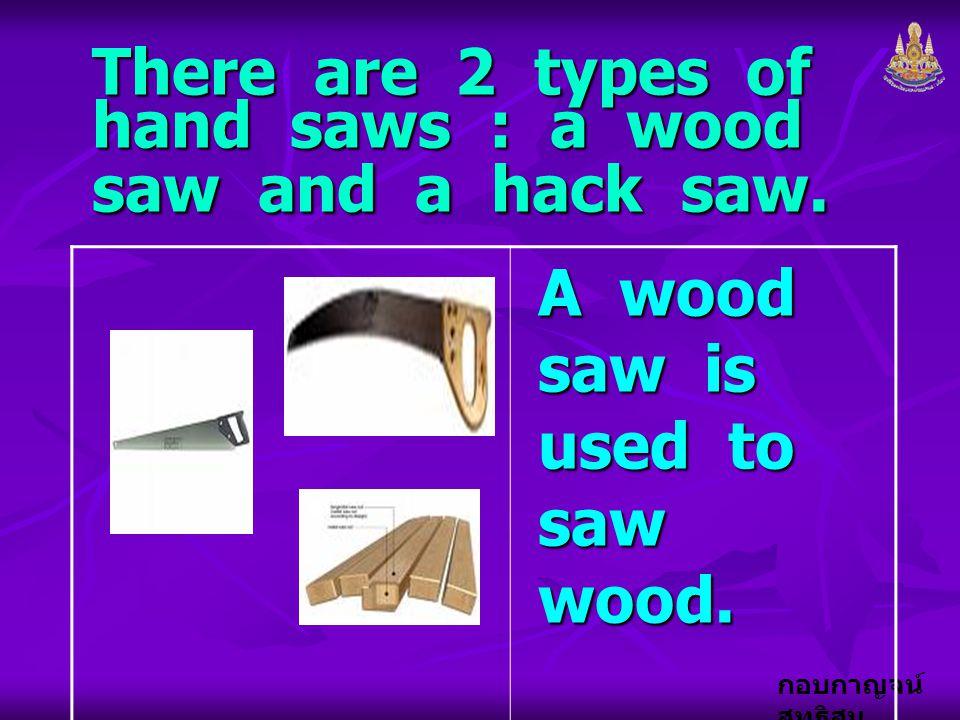 กอบกาญจน์ สุทธิสม There are 2 types of hand saws : a wood saw and a hack saw. A wood saw is used to saw wood.