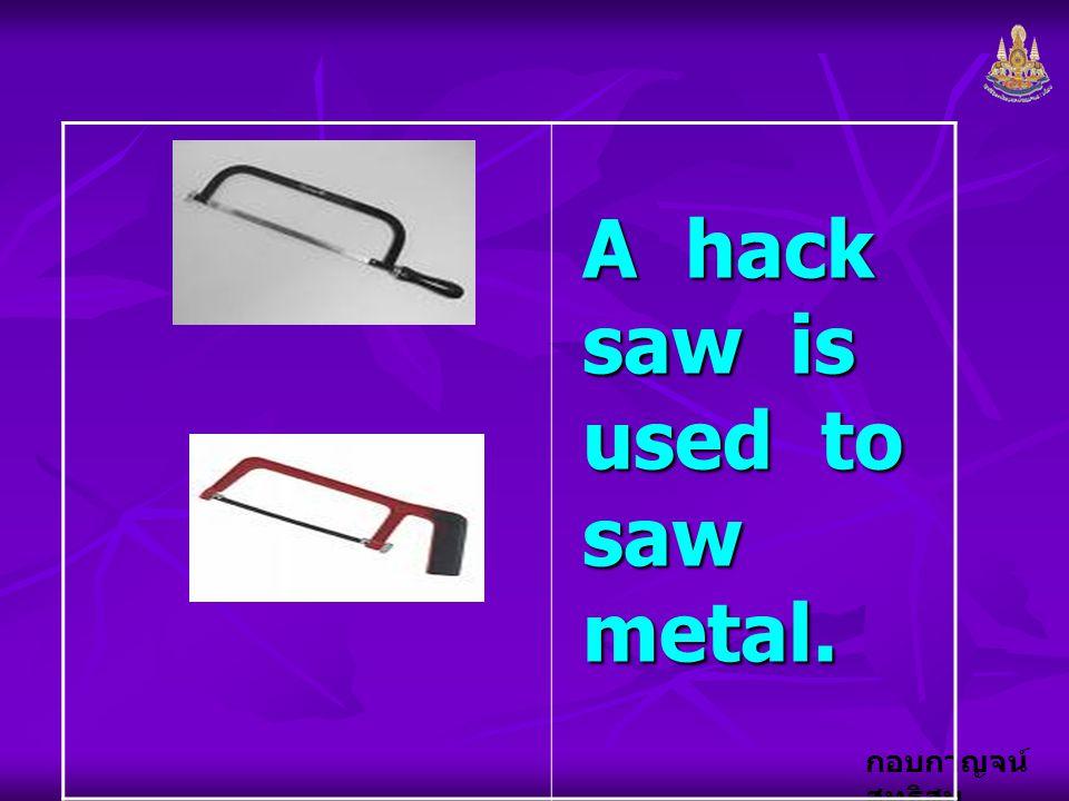 กอบกาญจน์ สุทธิสม A hack saw is used to saw metal.