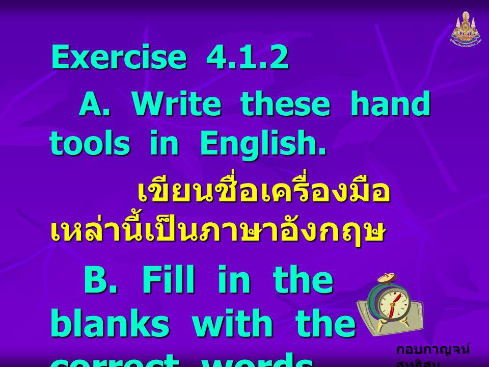 กอบกาญจน์ สุทธิสม Exercise 4.1.2 A. Write these hand tools in English. A. Write these hand tools in English. เขียนชื่อเครื่องมือ เหล่านี้เป็นภาษาอังกฤ