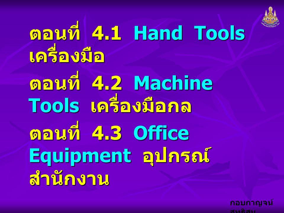 กอบกาญจน์ สุทธิสม ตอนที่ 4.1 Hand Tools เครื่องมือ ตอนที่ 4.2 Machine Tools เครื่องมือกล ตอนที่ 4.3 Office Equipment อุปกรณ์ สำนักงาน
