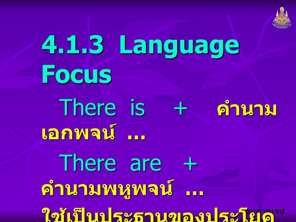 """กอบกาญจน์ สุทธิสม 4.1.3 Language Focus There is + คำนาม เอกพจน์ … There are + คำนามพหูพจน์ … ใช้เป็นประธานของประโยค เพื่อบอกความหมายว่า """" มี … """""""