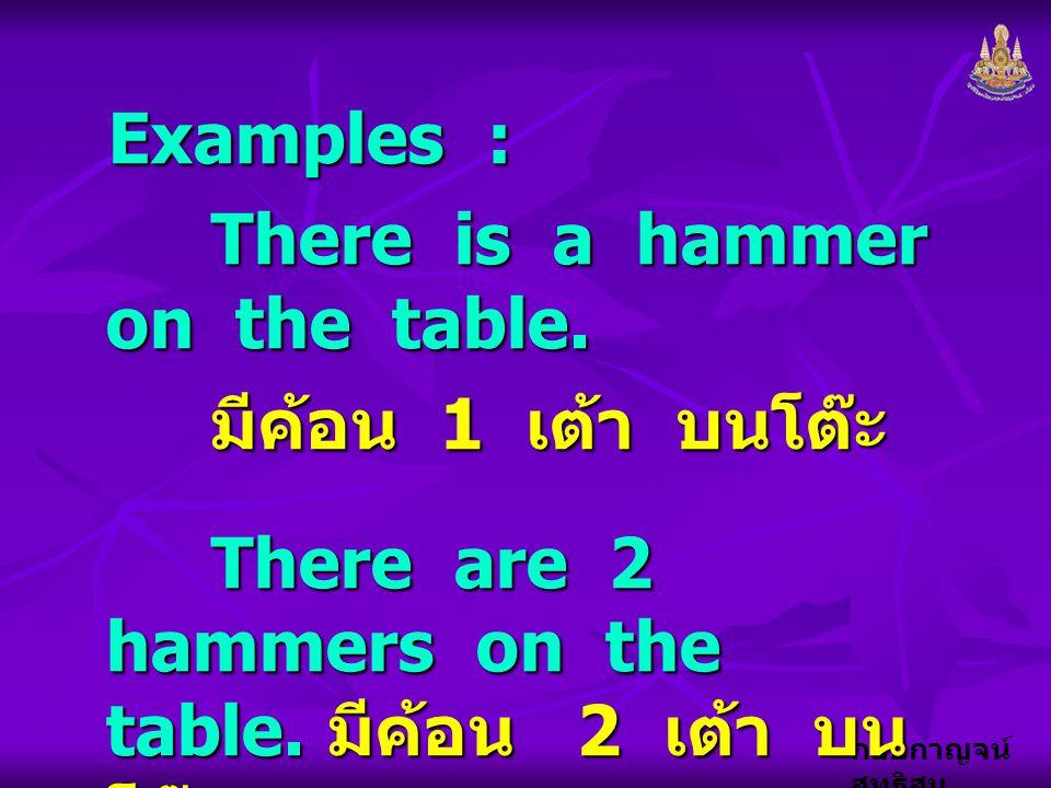 กอบกาญจน์ สุทธิสม Examples : There is a hammer on the table. มีค้อน 1 เต้า บนโต๊ะ There are 2 hammers on the table. มีค้อน 2 เต้า บน โต๊ะ