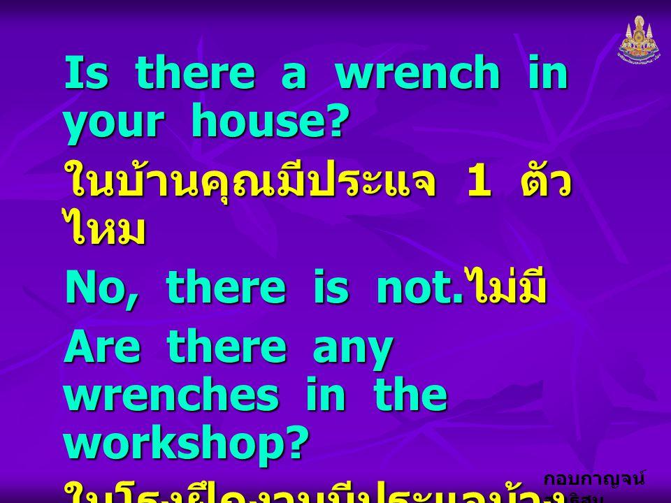 กอบกาญจน์ สุทธิสม Is there a wrench in your house? ในบ้านคุณมีประแจ 1 ตัว ไหม No, there is not. ไม่มี Are there any wrenches in the workshop? ในโรงฝึก