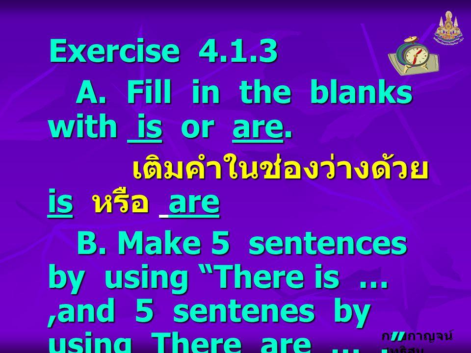 กอบกาญจน์ สุทธิสม Exercise 4.1.3 A. Fill in the blanks with is or are. A. Fill in the blanks with is or are. เติมคำในช่องว่างด้วย is หรือ are เติมคำใน