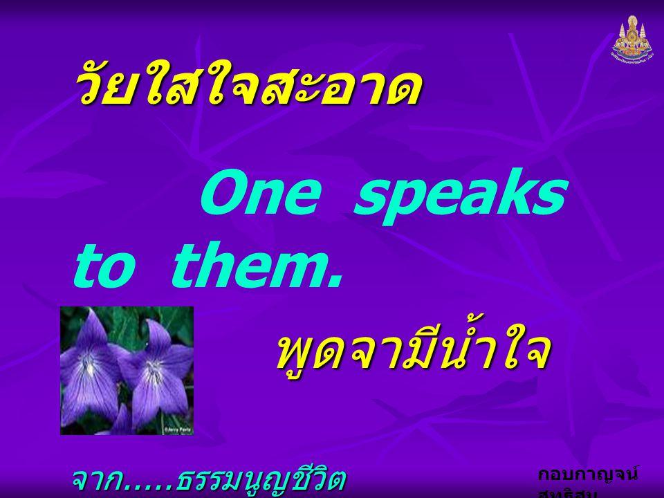 กอบกาญจน์ สุทธิสม วัยใสใจสะอาด One speaks to them. พูดจามีน้ำใจ พูดจามีน้ำใจ จาก..... ธรรมนูญชีวิต จาก..... ธรรมนูญชีวิต