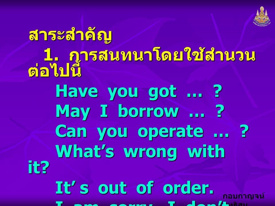 กอบกาญจน์ สุทธิสม สาระสำคัญ 1. การสนทนาโดยใช้สำนวน ต่อไปนี้ 1. การสนทนาโดยใช้สำนวน ต่อไปนี้ Have you got … ? May I borrow … ? Can you operate … ? What