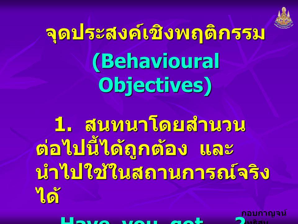 กอบกาญจน์ สุทธิสม จุดประสงค์เชิงพฤติกรรม (Behavioural Objectives) 1. สนทนาโดยสำนวน ต่อไปนี้ได้ถูกต้อง และ นำไปใช้ในสถานการณ์จริง ได้ 1. สนทนาโดยสำนวน