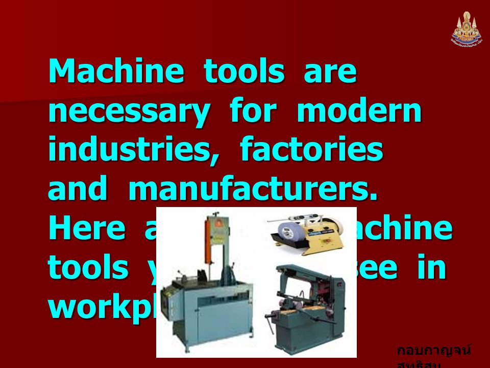 กอบกาญจน์ สุทธิสม Machine tools are necessary for modern industries, factories and manufacturers. Here are some machine tools you might see in workpla