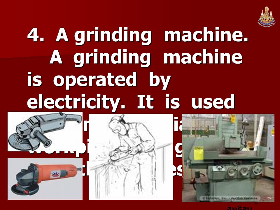 4. A grinding machine. A grinding machine is operated by electricity. It is used to grind materials or workpieces to get smooth surfaces.