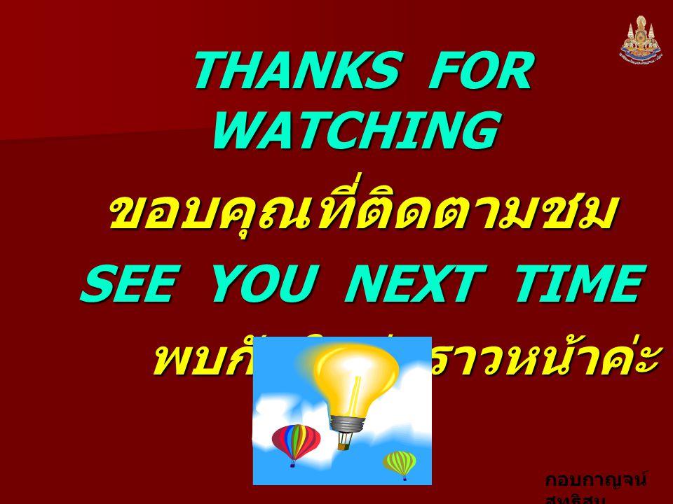 กอบกาญจน์ สุทธิสม THANKS FOR WATCHING THANKS FOR WATCHING ขอบคุณที่ติดตามชม ขอบคุณที่ติดตามชม SEE YOU NEXT TIME SEE YOU NEXT TIME พบกันใหม่คราวหน้าค่ะ พบกันใหม่คราวหน้าค่ะ