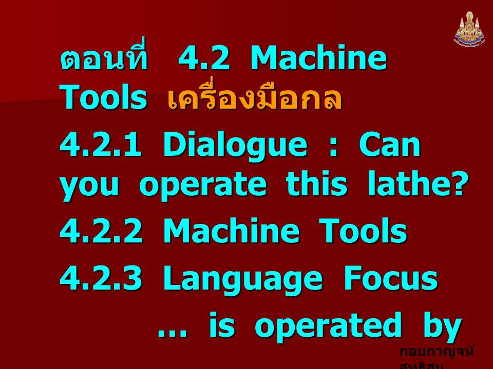 กอบกาญจน์ สุทธิสม 4.2.1 Dialogue : Can you operate this lathe.