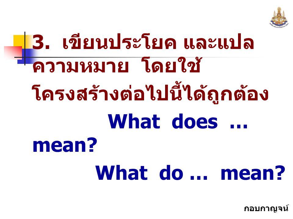กอบกาญจน์ สุทธิสม 3. เขียนประโยค และแปล ความหมาย โดยใช้ โครงสร้างต่อไปนี้ได้ถูกต้อง What does … mean? What do … mean?