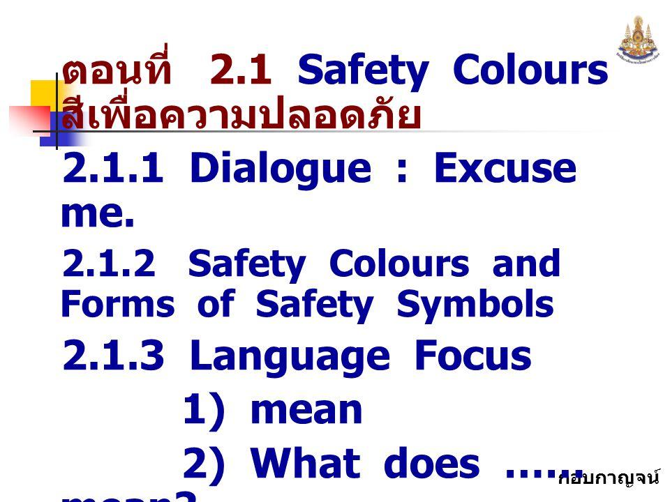 กอบกาญจน์ สุทธิสม ตอนที่ 2.1 Safety Colours สีเพื่อความปลอดภัย 2.1.1 Dialogue : Excuse me. 2.1.2 Safety Colours and Forms of Safety Symbols 2.1.3 Lang