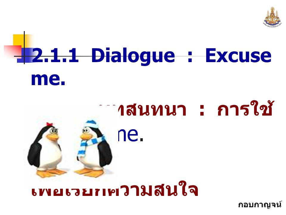 กอบกาญจน์ สุทธิสม 2.1.1 Dialogue : Excuse me. บทสนทนา : การใช้ Excuse me. เพื่อเรียกความสนใจ