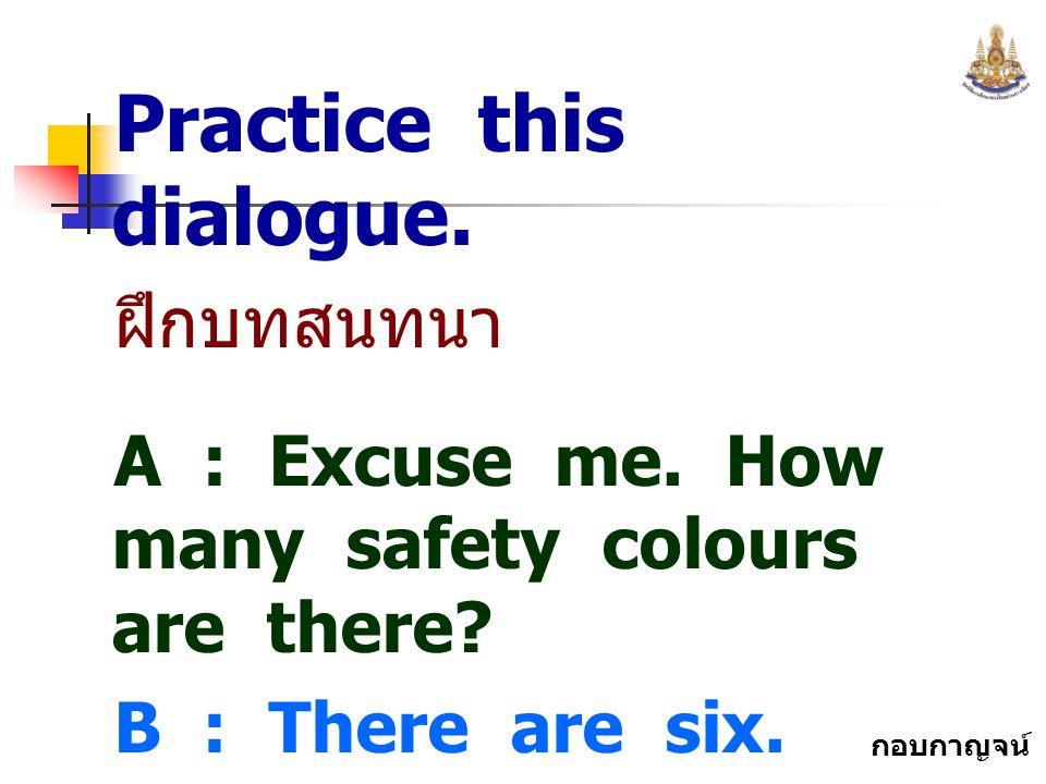 กอบกาญจน์ สุทธิสม Practice this dialogue. ฝึกบทสนทนา A : Excuse me. How many safety colours are there? B : There are six.