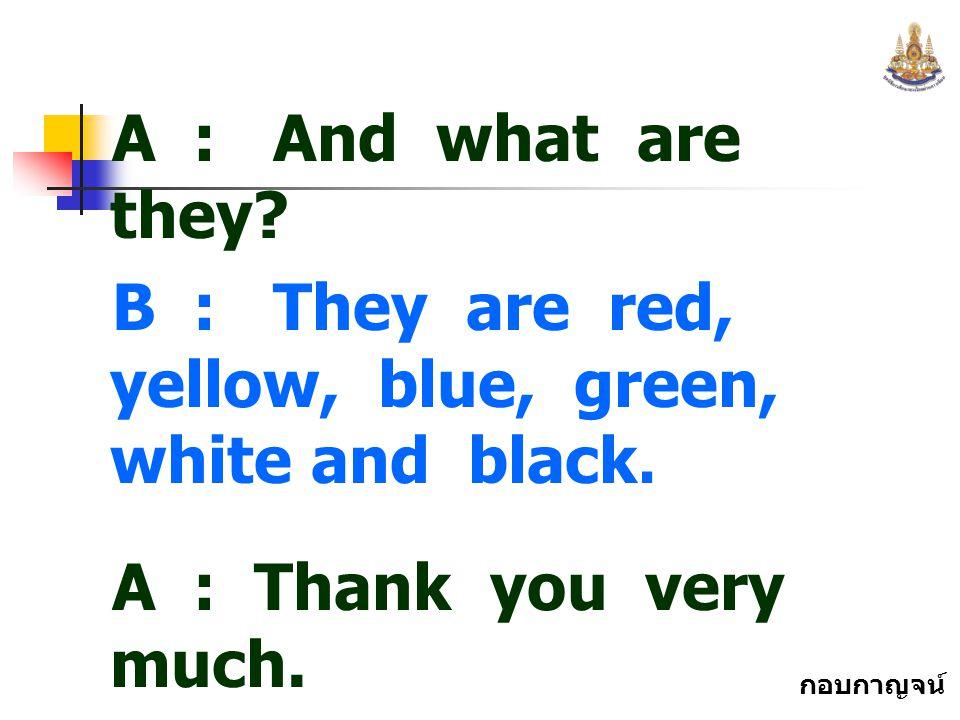 กอบกาญจน์ สุทธิสม A : And what are they? B : They are red, yellow, blue, green, white and black. A : Thank you very much. B : You ' re welcome.