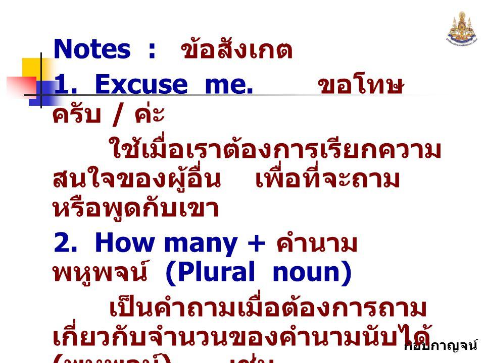 กอบกาญจน์ สุทธิสม Notes : ข้อสังเกต 1. Excuse me. ขอโทษ ครับ / ค่ะ ใช้เมื่อเราต้องการเรียกความ สนใจของผู้อื่น เพื่อที่จะถาม หรือพูดกับเขา 2. How many