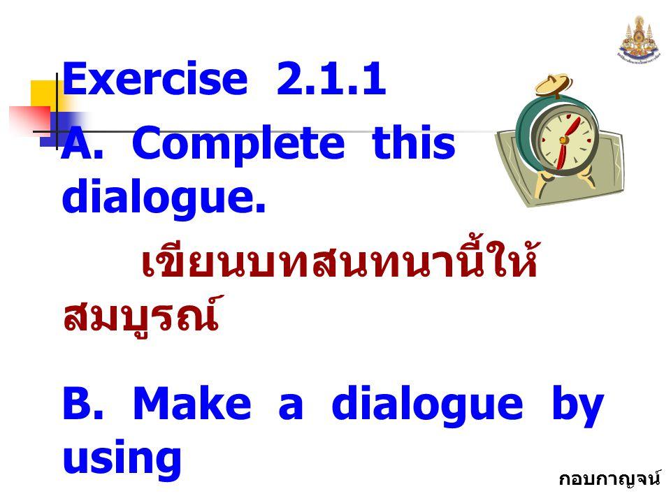"""กอบกาญจน์ สุทธิสม Exercise 2.1.1 A. Complete this dialogue. เขียนบทสนทนานี้ให้ สมบูรณ์ B. Make a dialogue by using """" Excuse me. """" สร้างบทสนทนา โดยใช้"""