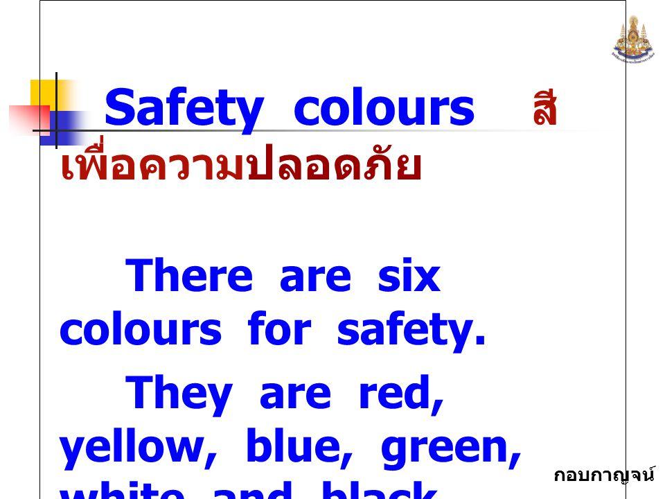 กอบกาญจน์ สุทธิสม Safety colours สี เพื่อความปลอดภัย There are six colours for safety. They are red, yellow, blue, green, white and black.