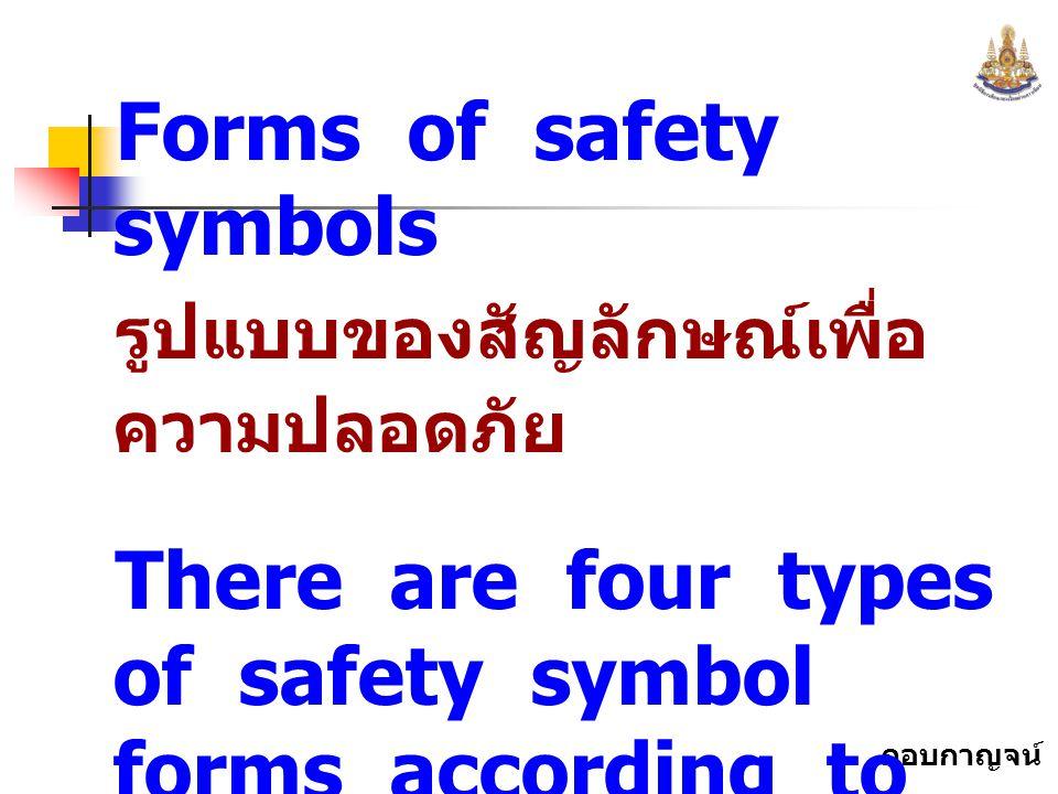 กอบกาญจน์ สุทธิสม Forms of safety symbols รูปแบบของสัญลักษณ์เพื่อ ความปลอดภัย There are four types of safety symbol forms according to the meanings.